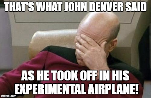 Captain Picard Facepalm Meme | THAT'S WHAT JOHN DENVER SAID AS HE TOOK OFF IN HIS EXPERIMENTAL AIRPLANE! | image tagged in memes,captain picard facepalm | made w/ Imgflip meme maker