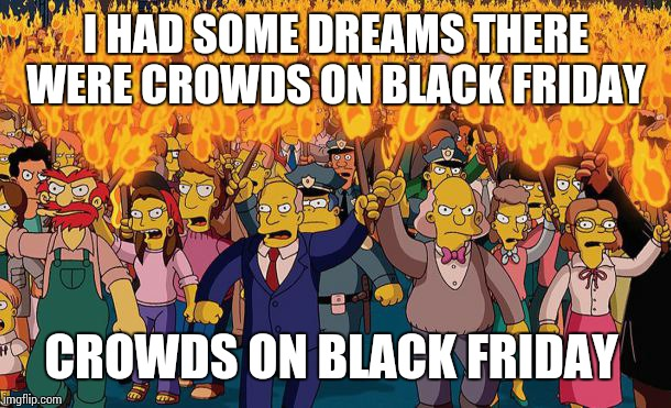 mob | I HAD SOME DREAMS THERE WERE CROWDS ON BLACK FRIDAY CROWDS ON BLACK FRIDAY | image tagged in mob | made w/ Imgflip meme maker