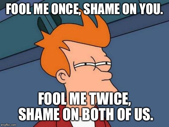 Fools | FOOL ME ONCE, SHAME ON YOU. FOOL ME TWICE, SHAME ON BOTH OF US. | image tagged in memes,futurama fry,fool me once | made w/ Imgflip meme maker
