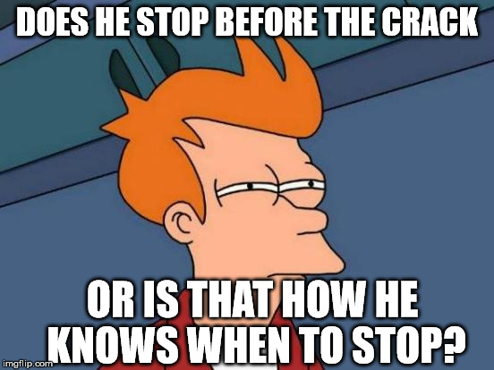 Futurama Fry Meme | DOES HE STOP BEFORE THE CRACK OR IS THAT HOW HE KNOWS WHEN TO STOP? | image tagged in memes,futurama fry | made w/ Imgflip meme maker