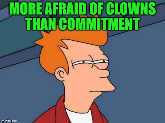 Futurama Fry Meme | MORE AFRAID OF CLOWNS THAN COMMITMENT | image tagged in memes,futurama fry | made w/ Imgflip meme maker