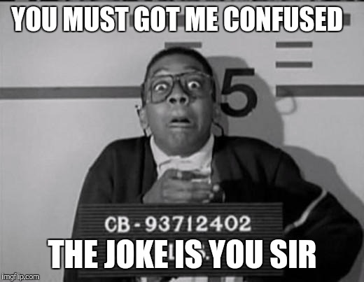 YOU MUST GOT ME CONFUSED THE JOKE IS YOU SIR | image tagged in urkel | made w/ Imgflip meme maker