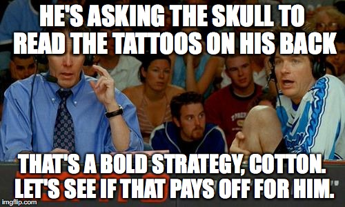 Bold Strategy Cotton |  HE'S ASKING THE SKULL TO READ THE TATTOOS ON HIS BACK; THAT'S A BOLD STRATEGY, COTTON. LET'S SEE IF THAT PAYS OFF FOR HIM. | image tagged in bold strategy cotton | made w/ Imgflip meme maker