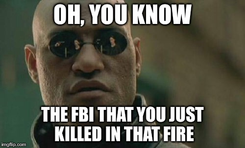 Matrix Morpheus Meme | OH, YOU KNOW THE FBI THAT YOU JUST KILLED IN THAT FIRE | image tagged in memes,matrix morpheus | made w/ Imgflip meme maker