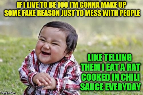 Evil Toddler Meme | IF I LIVE TO BE 100 I'M GONNA MAKE UP SOME FAKE REASON JUST TO MESS WITH PEOPLE LIKE TELLING THEM I EAT A RAT COOKED IN CHILI SAUCE EVERYDAY | image tagged in memes,evil toddler | made w/ Imgflip meme maker