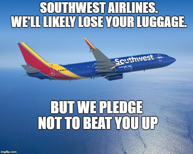 | SOUTHWEST AIRLINES.      WE'LL LIKELY LOSE YOUR LUGGAGE. BUT WE PLEDGE NOT TO BEAT YOU UP | image tagged in united airlines passenger removed,southwest airlines | made w/ Imgflip meme maker