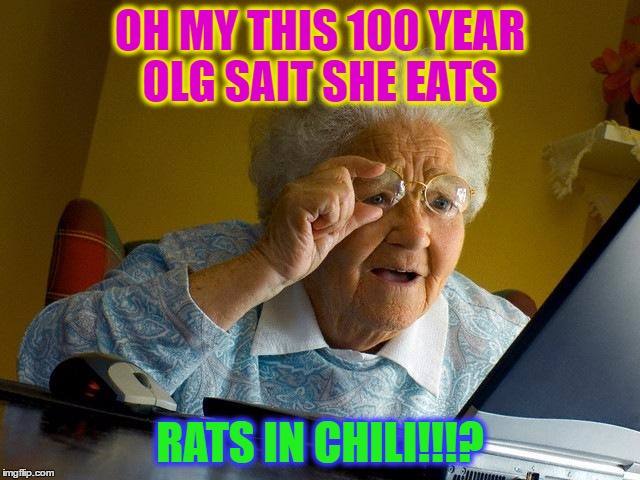 Grandma Finds The Internet Meme | OH MY THIS 100 YEAR OLG SAIT SHE EATS RATS IN CHILI!!!? | image tagged in memes,grandma finds the internet | made w/ Imgflip meme maker