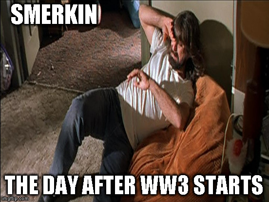 SMERKIN THE DAY AFTER WW3 STARTS | made w/ Imgflip meme maker