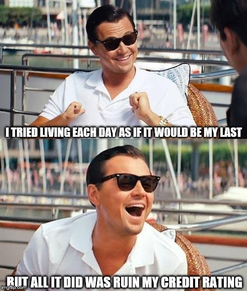 Leonardo Dicaprio Wolf Of Wall Street Meme | I TRIED LIVING EACH DAY AS IF IT WOULD BE MY LAST BUT ALL IT DID WAS RUIN MY CREDIT RATING | image tagged in memes,leonardo dicaprio wolf of wall street | made w/ Imgflip meme maker