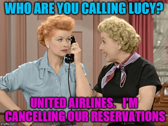 WHO ARE YOU CALLING LUCY? UNITED AIRLINES.   I'M CANCELLING OUR RESERVATIONS | made w/ Imgflip meme maker