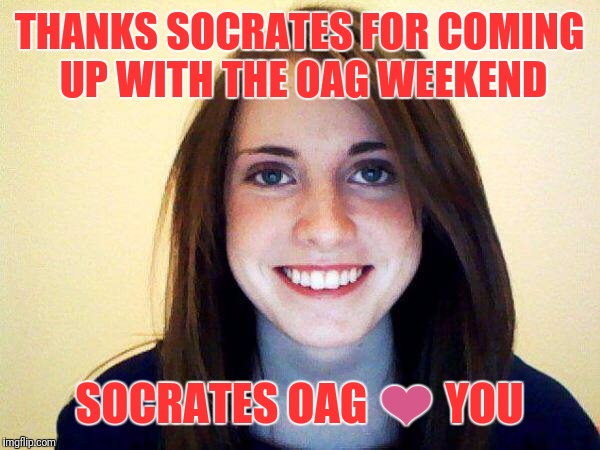 THANKS SOCRATES FOR COMING UP WITH THE OAG WEEKEND SOCRATES OAG ❤ YOU | made w/ Imgflip meme maker