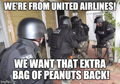 Swat Team | WE'RE FROM UNITED AIRLINES! WE WANT THAT EXTRA BAG OF PEANUTS BACK! | image tagged in swat team | made w/ Imgflip meme maker
