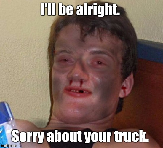 1fynp0.jpg | I'll be alright. Sorry about your truck. | image tagged in 1fynp0jpg | made w/ Imgflip meme maker