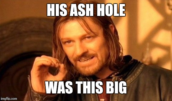 One Does Not Simply Meme | HIS ASH HOLE WAS THIS BIG | image tagged in memes,one does not simply | made w/ Imgflip meme maker