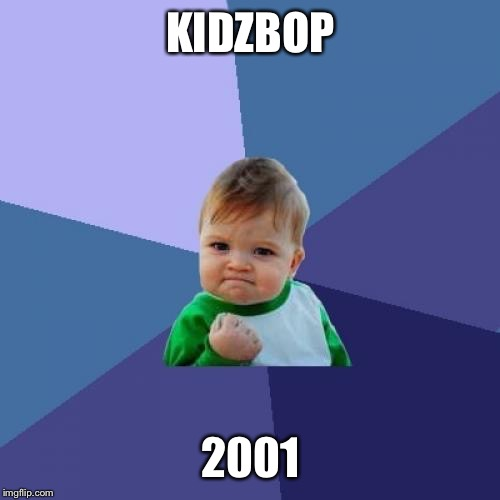Success Kid Meme | KIDZBOP 2001 | image tagged in memes,success kid | made w/ Imgflip meme maker