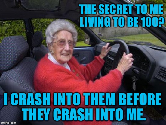 THE SECRET TO ME LIVING TO BE 100? I CRASH INTO THEM BEFORE THEY CRASH INTO ME. | made w/ Imgflip meme maker
