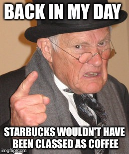 Back In My Day Meme | BACK IN MY DAY STARBUCKS WOULDN'T HAVE BEEN CLASSED AS COFFEE | image tagged in memes,back in my day | made w/ Imgflip meme maker