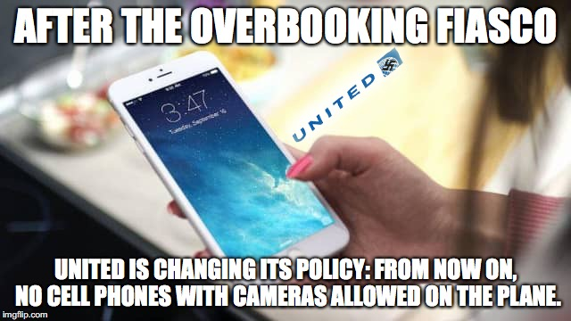 United overbooking | AFTER THE OVERBOOKING FIASCO UNITED IS CHANGING ITS POLICY: FROM NOW ON, NO CELL PHONES WITH CAMERAS ALLOWED ON THE PLANE. | image tagged in united airlines,overbooking | made w/ Imgflip meme maker