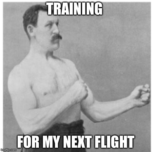 Overly Manly Man Meme | TRAINING FOR MY NEXT FLIGHT | image tagged in memes,overly manly man | made w/ Imgflip meme maker