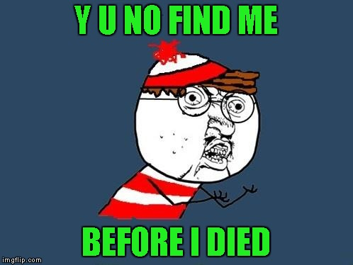 Y U NO FIND ME BEFORE I DIED | made w/ Imgflip meme maker