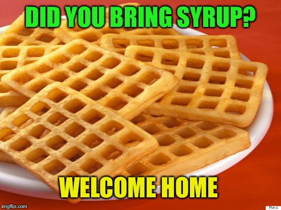 DID YOU BRING SYRUP? WELCOME HOME | made w/ Imgflip meme maker