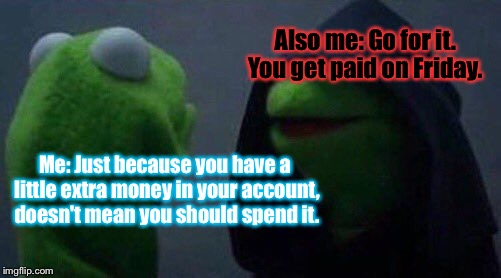 My Life, In A Meme:  |  Also me: Go for it. You get paid on Friday. Me: Just because you have a little extra money in your account, doesn't mean you should spend it. | image tagged in kermit me to me,memes | made w/ Imgflip meme maker
