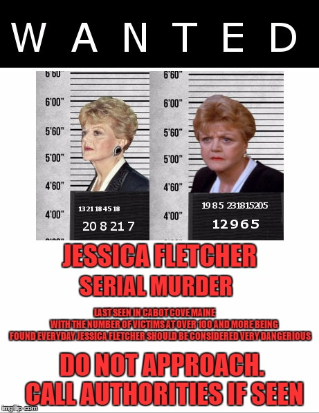 let's have fun. this one isn't hard at all. to the first person that sees it i will upvote all of your memes of the past month!! | JESSICA FLETCHER DO NOT APPROACH.   CALL AUTHORITIES IF SEEN SERIAL MURDER LAST SEEN IN CABOT COVE MAINE                      WITH THE NUMBE | image tagged in serial killer,wanted | made w/ Imgflip meme maker