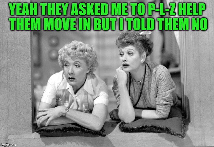 YEAH THEY ASKED ME TO P-L-Z HELP THEM MOVE IN BUT I TOLD THEM NO | made w/ Imgflip meme maker