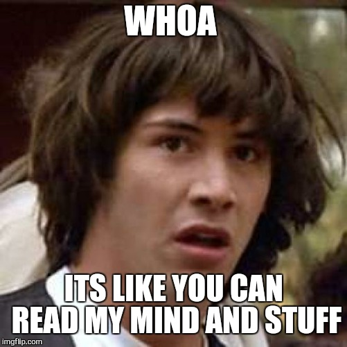 Conspiracy Keanu Meme | WHOA ITS LIKE YOU CAN READ MY MIND AND STUFF | image tagged in memes,conspiracy keanu | made w/ Imgflip meme maker