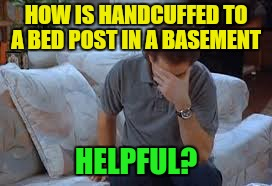 HOW IS HANDCUFFED TO A BED POST IN A BASEMENT HELPFUL? | made w/ Imgflip meme maker