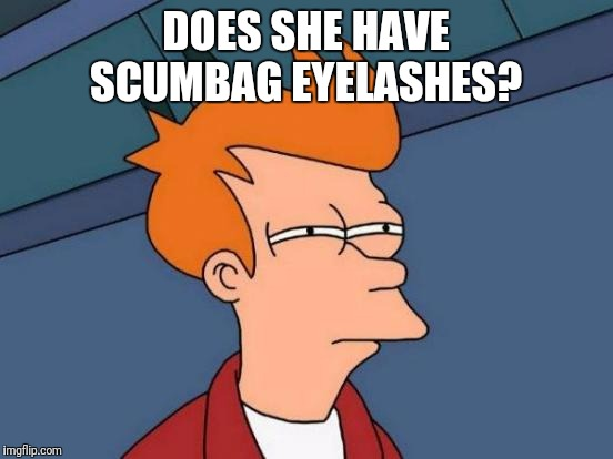 DOES SHE HAVE SCUMBAG EYELASHES? | image tagged in memes,futurama fry | made w/ Imgflip meme maker