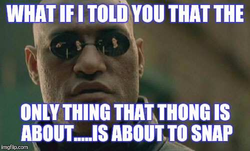 Matrix Morpheus Meme | WHAT IF I TOLD YOU THAT THE ONLY THING THAT THONG IS ABOUT.....IS ABOUT TO SNAP | image tagged in memes,matrix morpheus | made w/ Imgflip meme maker