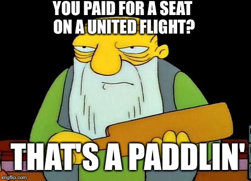 That's a paddlin' Meme | YOU PAID FOR A SEAT ON A UNITED FLIGHT? THAT'S A PADDLIN' | image tagged in memes,that's a paddlin',united airlines | made w/ Imgflip meme maker