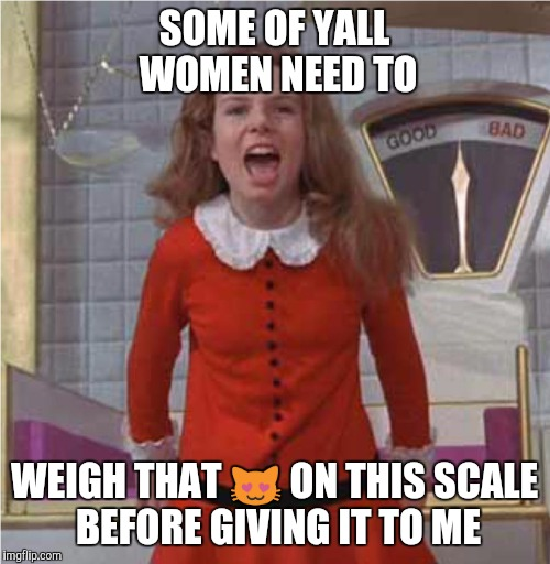 Veruca Salt | SOME OF YALL WOMEN NEED TO WEIGH THAT  | image tagged in veruca salt,funny memes,memes,mean girls | made w/ Imgflip meme maker