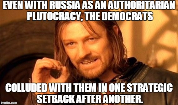 One Does Not Simply Meme | EVEN WITH RUSSIA AS AN AUTHORITARIAN PLUTOCRACY, THE DEMOCRATS COLLUDED WITH THEM IN ONE STRATEGIC SETBACK AFTER ANOTHER. | image tagged in memes,one does not simply | made w/ Imgflip meme maker