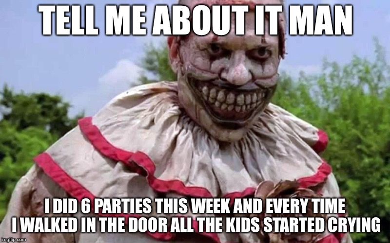 TELL ME ABOUT IT MAN I DID 6 PARTIES THIS WEEK AND EVERY TIME I WALKED IN THE DOOR ALL THE KIDS STARTED CRYING | made w/ Imgflip meme maker