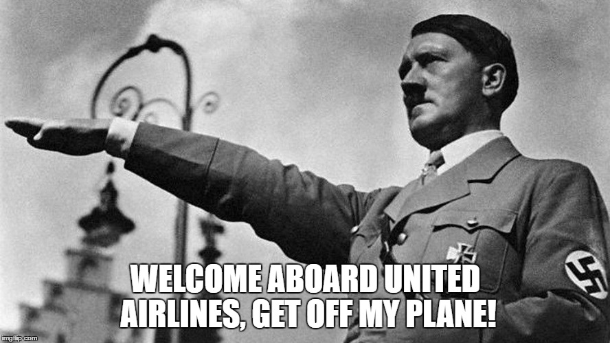 WELCOME ABOARD UNITED AIRLINES, GET OFF MY PLANE! | image tagged in hitler united airlines | made w/ Imgflip meme maker