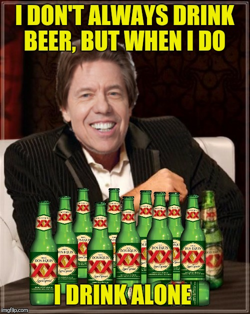 One bourbon, one scotch and twelve beers!  | I DON'T ALWAYS DRINK BEER, BUT WHEN I DO I DRINK ALONE | image tagged in world's most interesting man,george thorogood,beer,i drink alone | made w/ Imgflip meme maker