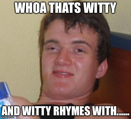 10 Guy Meme | WHOA THATS WITTY AND WITTY RHYMES WITH...... | image tagged in memes,10 guy | made w/ Imgflip meme maker