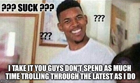 ??? SUCK ??? I TAKE IT YOU GUYS DON'T SPEND AS MUCH TIME TROLLING THROUGH THE LATEST AS I DO | made w/ Imgflip meme maker