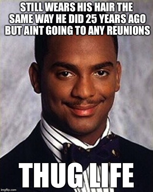 STILL WEARS HIS HAIR THE SAME WAY HE DID 25 YEARS AGO BUT AINT GOING TO ANY REUNIONS THUG LIFE | made w/ Imgflip meme maker