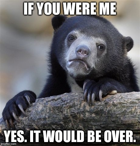 Confession Bear Meme | IF YOU WERE ME YES. IT WOULD BE OVER. | image tagged in memes,confession bear | made w/ Imgflip meme maker