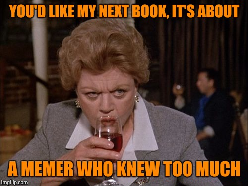 YOU'D LIKE MY NEXT BOOK, IT'S ABOUT A MEMER WHO KNEW TOO MUCH | made w/ Imgflip meme maker