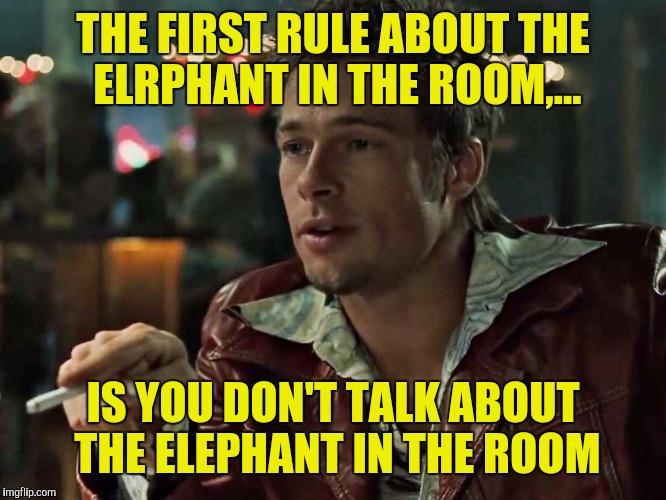 THE FIRST RULE ABOUT THE ELRPHANT IN THE ROOM,... IS YOU DON'T TALK ABOUT THE ELEPHANT IN THE ROOM | made w/ Imgflip meme maker