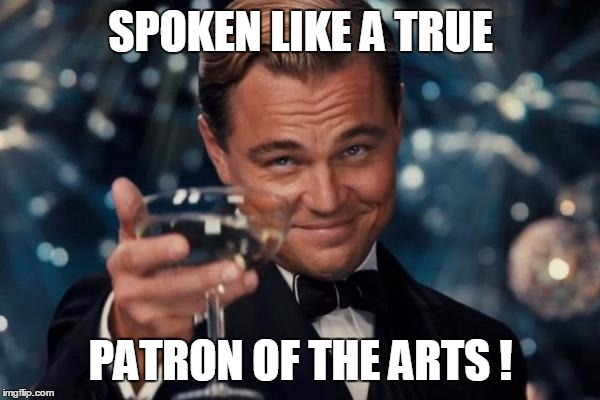Leonardo Dicaprio Cheers Meme | SPOKEN LIKE A TRUE PATRON OF THE ARTS ! | image tagged in memes,leonardo dicaprio cheers | made w/ Imgflip meme maker