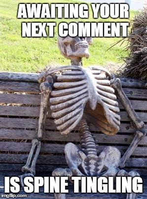 Waiting Skeleton Meme | AWAITING YOUR NEXT COMMENT IS SPINE TINGLING | image tagged in memes,waiting skeleton | made w/ Imgflip meme maker