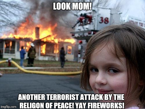 Disaster Girl Meme |  LOOK MOM! ANOTHER TERRORIST ATTACK BY THE RELIGON OF PEACE! YAY FIREWORKS! | image tagged in memes,disaster girl | made w/ Imgflip meme maker