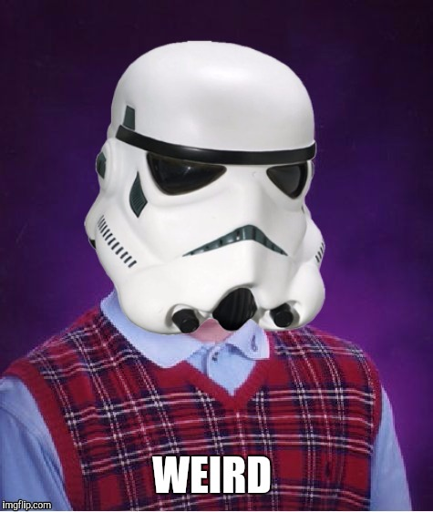 Bad Luck Stormtrooper | WEIRD | image tagged in bad luck stormtrooper | made w/ Imgflip meme maker