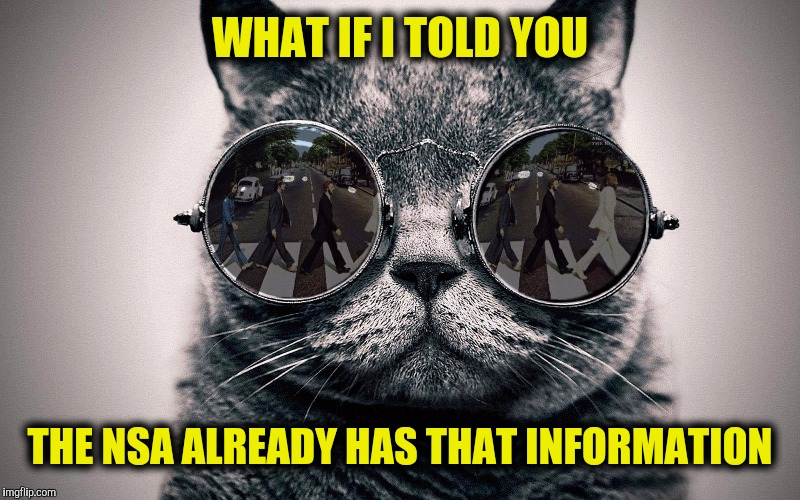 WHAT IF I TOLD YOU THE NSA ALREADY HAS THAT INFORMATION | made w/ Imgflip meme maker