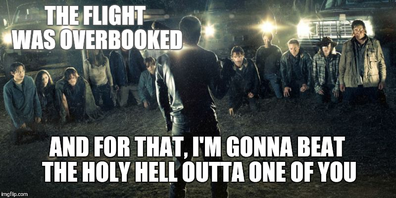 THE FLIGHT WAS OVERBOOKED AND FOR THAT, I'M GONNA BEAT THE HOLY HELL OUTTA ONE OF YOU | image tagged in united airlines passenger removed,the walking dead,negan | made w/ Imgflip meme maker